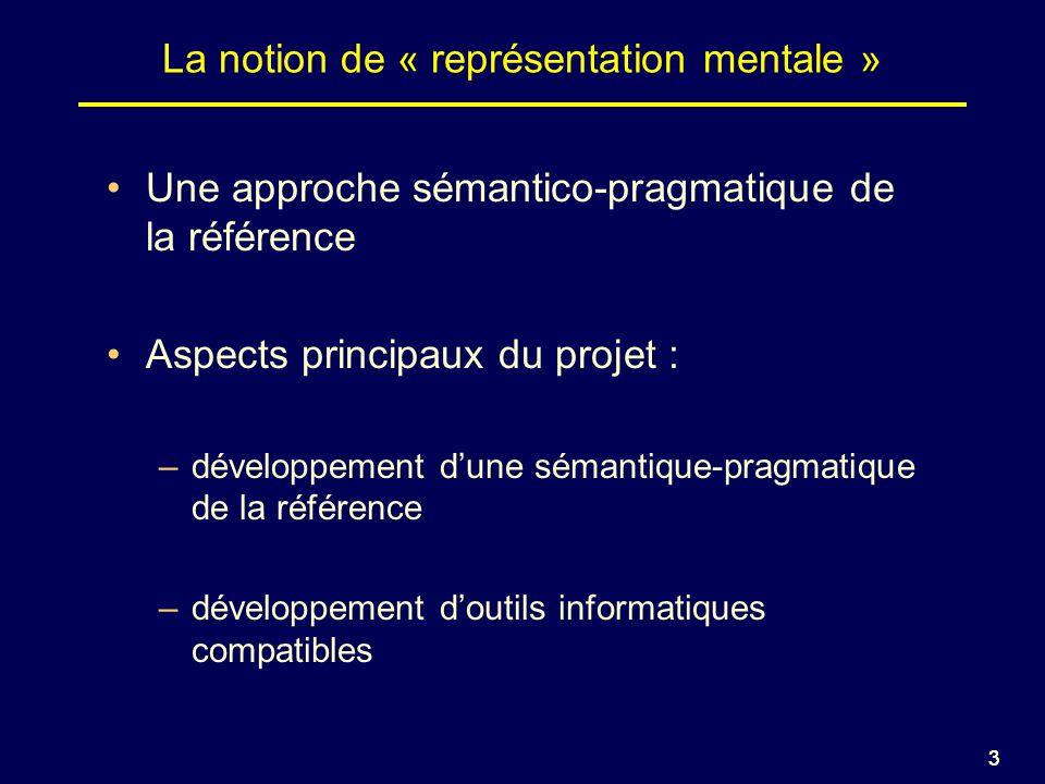 33 La notion de « représentation mentale » Une approche sémantico-pragmatique de la référence Aspects principaux du projet : –développement dune sémantique-pragmatique de la référence –développement doutils informatiques compatibles