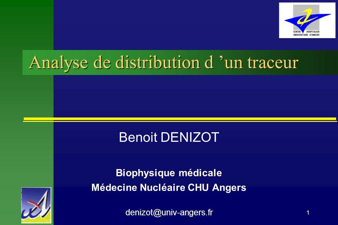 1 Analyse de distribution d un traceur Benoit DENIZOT Biophysique médicale Médecine Nucléaire CHU Angers denizot@univ-angers.fr
