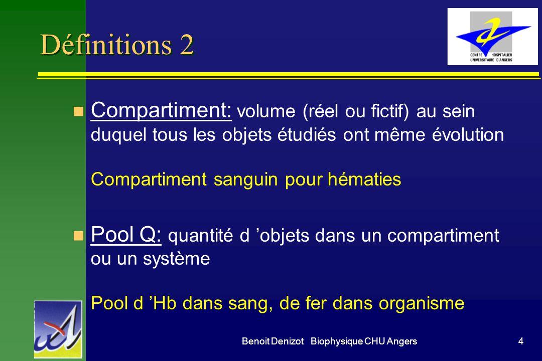 4Benoit Denizot Biophysique CHU Angers Définitions 2 n Compartiment: volume (réel ou fictif) au sein duquel tous les objets étudiés ont même évolution