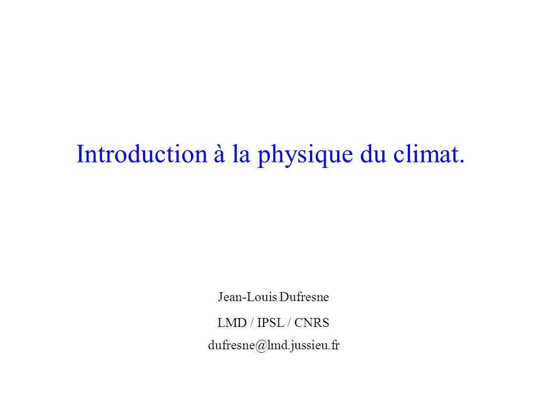 Introduction à la physique du climat. Jean-Louis Dufresne LMD / IPSL / CNRS dufresne@lmd.jussieu.fr