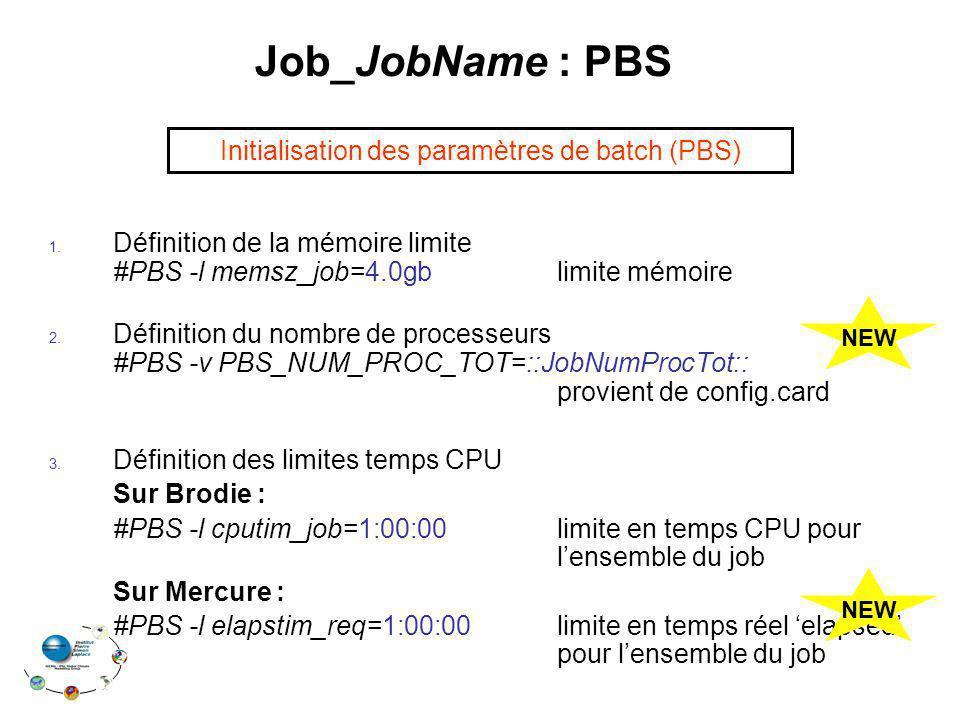 Job_JobName : PBS 1. Définition de la mémoire limite #PBS -l memsz_job=4.0gb limite mémoire 2. Définition du nombre de processeurs #PBS -v PBS_NUM_PRO