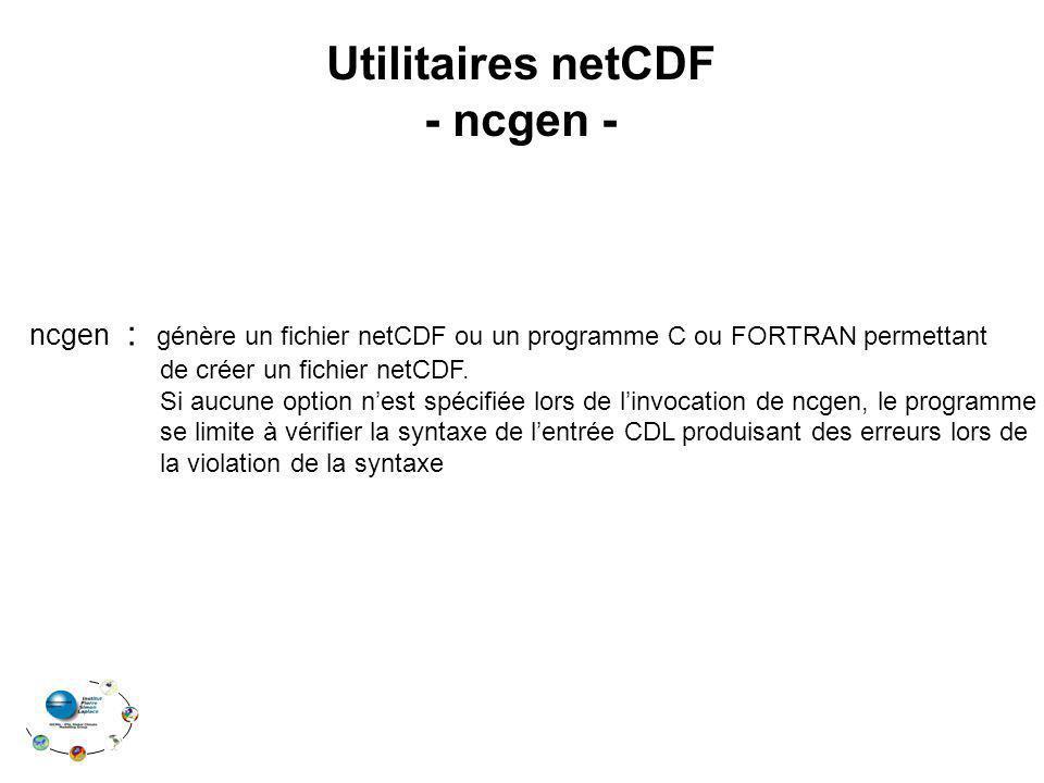Utilitaires netCDF - ncgen - ncgen : génère un fichier netCDF ou un programme C ou FORTRAN permettant de créer un fichier netCDF. Si aucune option nes