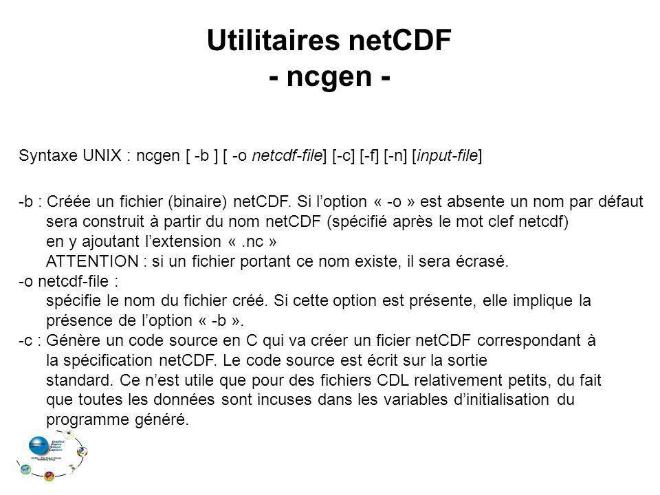 Utilitaires netCDF - ncgen - Syntaxe UNIX : ncgen [ -b ] [ -o netcdf-file] [-c] [-f] [-n] [input-file] -b : Créée un fichier (binaire) netCDF. Si lopt