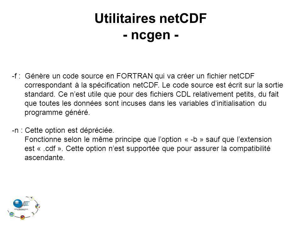 Utilitaires netCDF - ncgen - -f : Génère un code source en FORTRAN qui va créer un fichier netCDF correspondant à la spécification netCDF. Le code sou