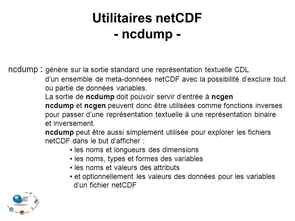Utilitaires netCDF - ncdump - ncdump : génère sur la sortie standard une représentation textuelle CDL dun ensemble de meta-données netCDF avec la poss