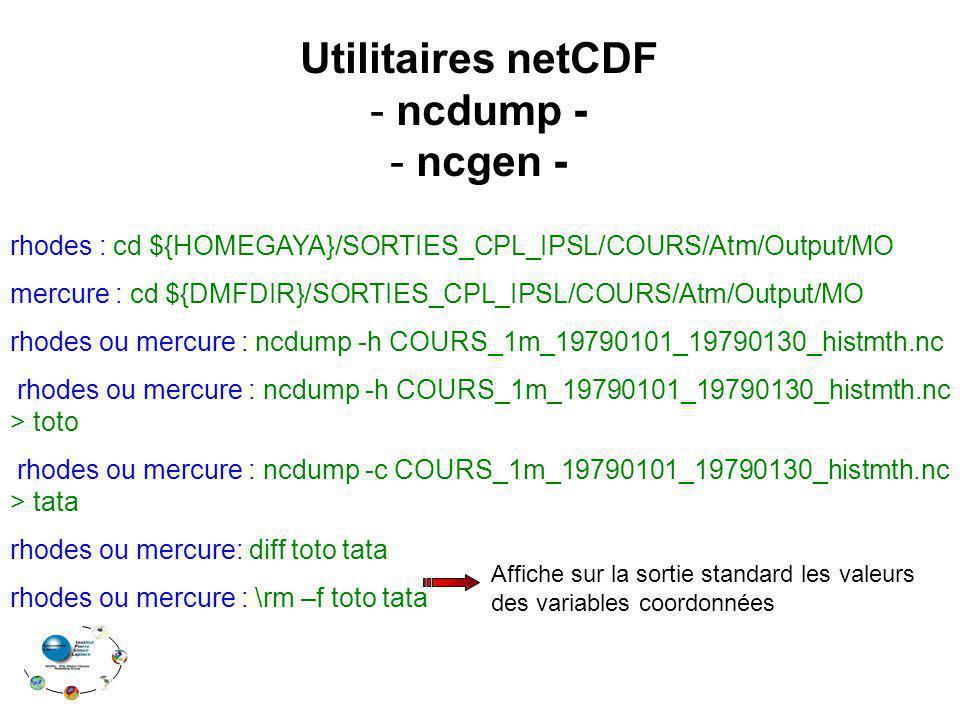 rhodes : cd ${HOMEGAYA}/SORTIES_CPL_IPSL/COURS/Atm/Output/MO mercure : cd ${DMFDIR}/SORTIES_CPL_IPSL/COURS/Atm/Output/MO rhodes ou mercure : ncdump -h