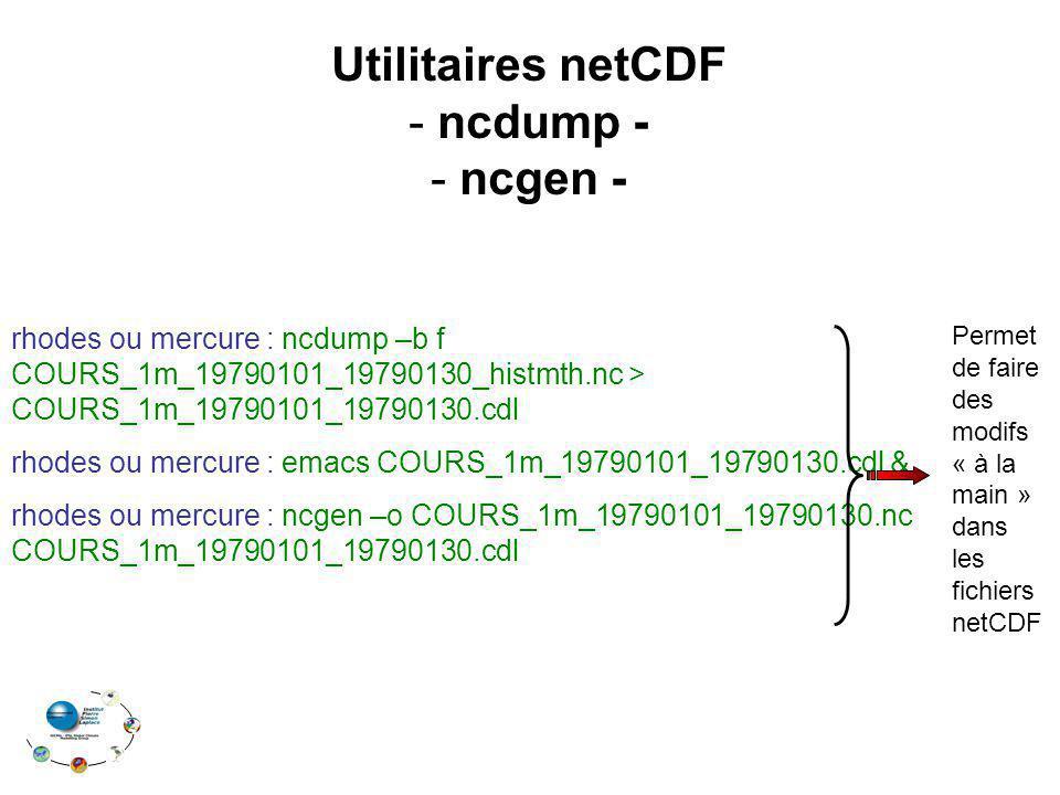 Utilitaires netCDF - ncdump - - ncgen - rhodes ou mercure : ncdump –b f COURS_1m_19790101_19790130_histmth.nc > COURS_1m_19790101_19790130.cdl rhodes