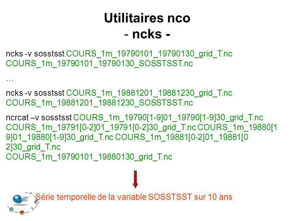 Utilitaires nco - ncks - ncks -v sosstsst COURS_1m_19790101_19790130_grid_T.nc COURS_1m_19790101_19790130_SOSSTSST.nc … ncks -v sosstsst COURS_1m_1988