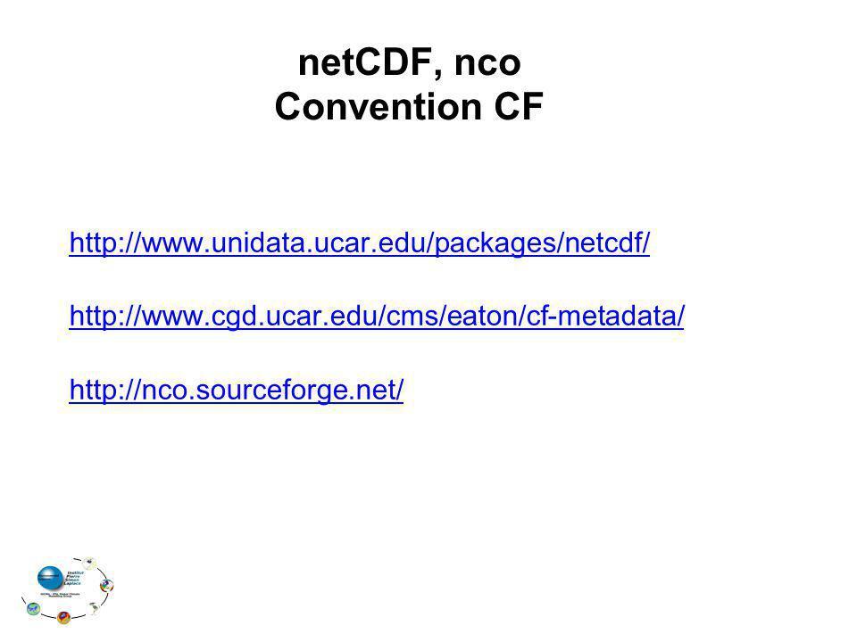 netCDF, nco Convention CF http://www.unidata.ucar.edu/packages/netcdf/ http://www.cgd.ucar.edu/cms/eaton/cf-metadata/ http://nco.sourceforge.net/