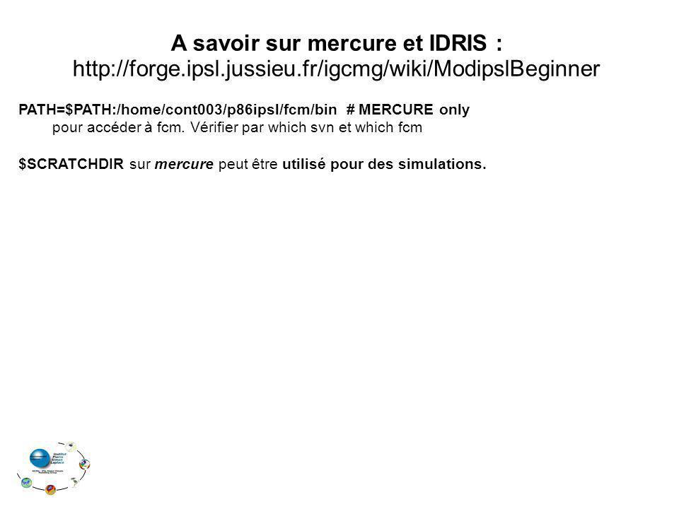 A savoir sur mercure et IDRIS : http://forge.ipsl.jussieu.fr/igcmg/wiki/ModipslBeginner PATH=$PATH:/home/cont003/p86ipsl/fcm/bin # MERCURE only pour accéder à fcm.