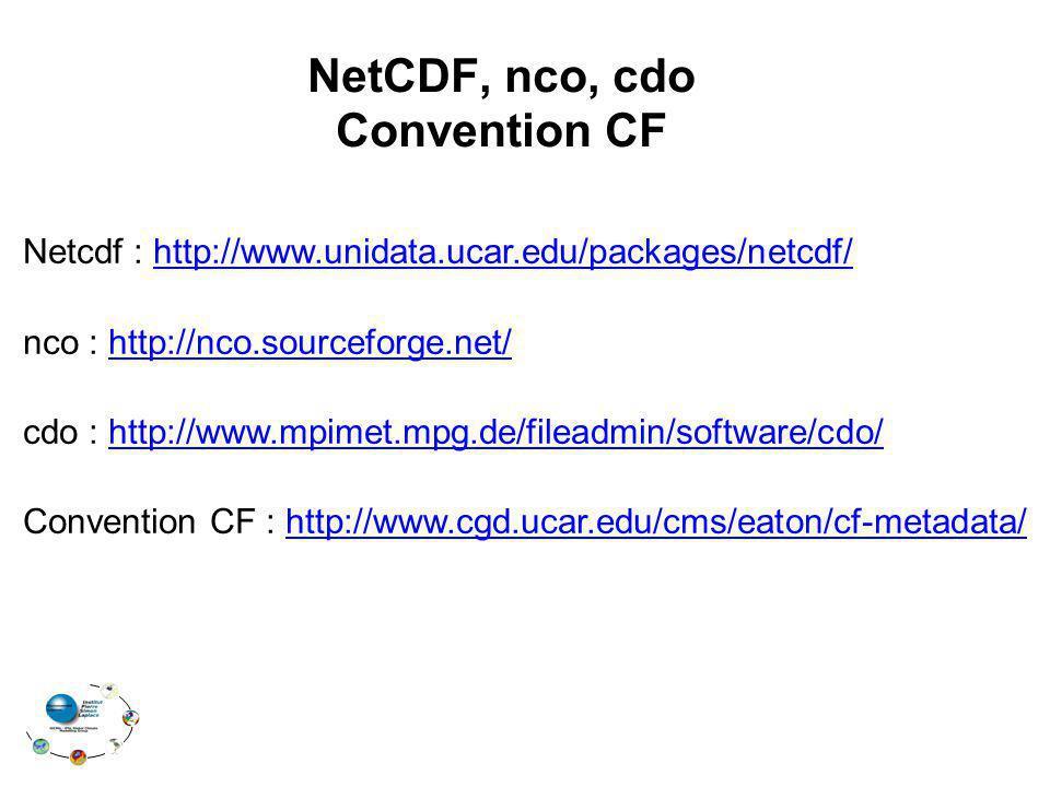 NetCDF, nco, cdo Convention CF Netcdf : http://www.unidata.ucar.edu/packages/netcdf/http://www.unidata.ucar.edu/packages/netcdf/ nco : http://nco.sourceforge.net/http://nco.sourceforge.net/ cdo : http://www.mpimet.mpg.de/fileadmin/software/cdo/http://www.mpimet.mpg.de/fileadmin/software/cdo/ Convention CF : http://www.cgd.ucar.edu/cms/eaton/cf-metadata/ http://www.cgd.ucar.edu/cms/eaton/cf-metadata/