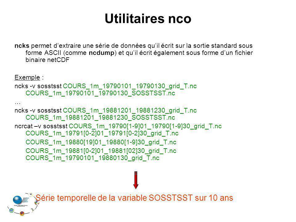 Utilitaires nco ncks permet dextraire une série de données quil écrit sur la sortie standard sous forme ASCII (comme ncdump) et quil écrit également sous forme dun fichier binaire netCDF Exemple : ncks -v sosstsst COURS_1m_19790101_19790130_grid_T.nc COURS_1m_19790101_19790130_SOSSTSST.nc … ncks -v sosstsst COURS_1m_19881201_19881230_grid_T.nc COURS_1m_19881201_19881230_SOSSTSST.nc ncrcat –v sosstsst COURS_1m_19790[1-9]01_19790[1-9]30_grid_T.nc COURS_1m_19791[0-2]01_19791[0-2]30_grid_T.nc COURS_1m_19880[19]01_19880[1-9]30_grid_T.nc COURS_1m_19881[0-2]01_19881[02]30_grid_T.nc COURS_1m_19790101_19880130_grid_T.nc Série temporelle de la variable SOSSTSST sur 10 ans