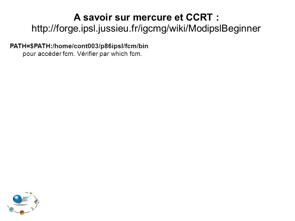 A savoir sur mercure et CCRT : http://forge.ipsl.jussieu.fr/igcmg/wiki/ModipslBeginner PATH=$PATH:/home/cont003/p86ipsl/fcm/bin pour accéder fcm. Véri