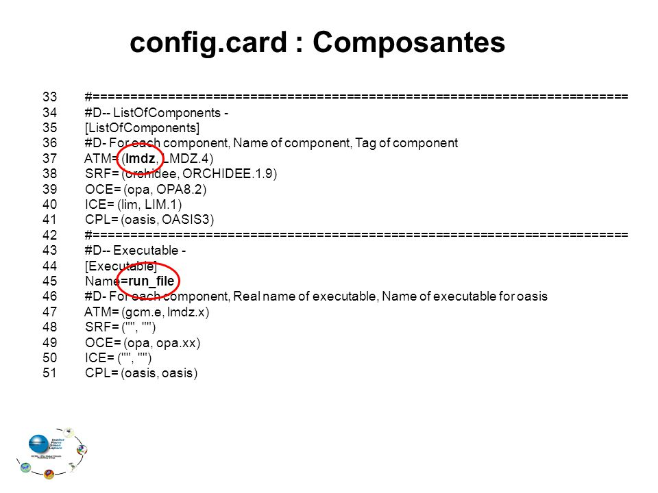 config.card : Composantes 33 #======================================================================== 34 #D-- ListOfComponents - 35 [ListOfComponents] 36 #D- For each component, Name of component, Tag of component 37 ATM= (lmdz, LMDZ.4) 38 SRF= (orchidee, ORCHIDEE.1.9) 39 OCE= (opa, OPA8.2) 40 ICE= (lim, LIM.1) 41 CPL= (oasis, OASIS3) 42 #======================================================================== 43 #D-- Executable - 44 [Executable] 45 Name=run_file 46 #D- For each component, Real name of executable, Name of executable for oasis 47 ATM= (gcm.e, lmdz.x) 48 SRF= ( , ) 49 OCE= (opa, opa.xx) 50 ICE= ( , ) 51 CPL= (oasis, oasis)