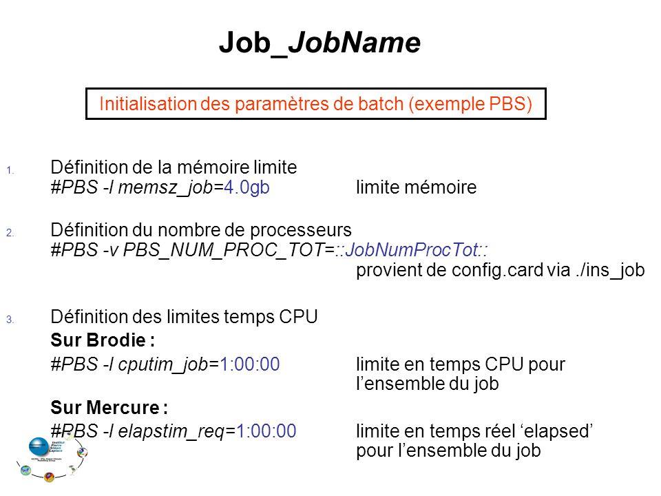 Job_JobName 1. Définition de la mémoire limite #PBS -l memsz_job=4.0gb limite mémoire 2. Définition du nombre de processeurs #PBS -v PBS_NUM_PROC_TOT=