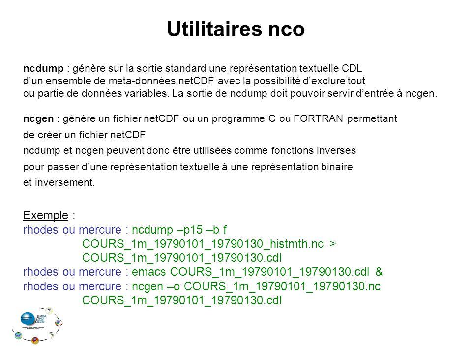 Utilitaires nco ncdump : génère sur la sortie standard une représentation textuelle CDL dun ensemble de meta-données netCDF avec la possibilité dexclu