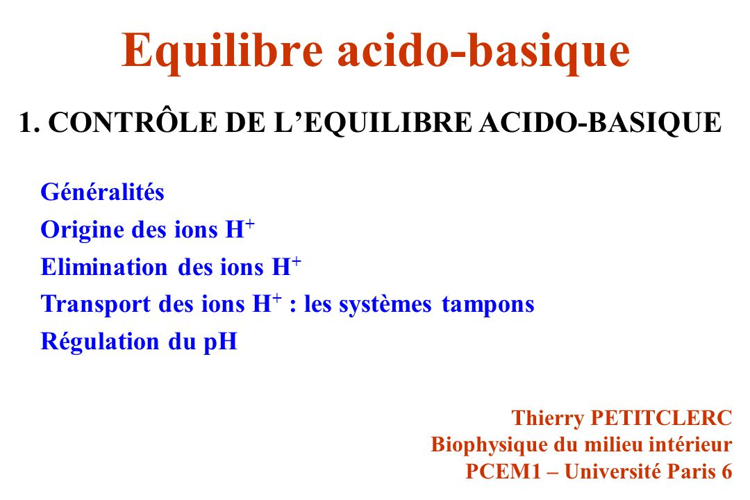 Contrôle de léquilibre acido-basique Le pH du sang artériel du sujet normal est : - remarquablement stable( pH = ± 0,02 soit pH = ± 5%) grâce aux tampons - remarquablement constant (pH = 7,40 ± 0,02 soit 41 ± 2 nmol/L dions H + ) malgré une agression acide continue grâce à une régulation particulièrement efficace.
