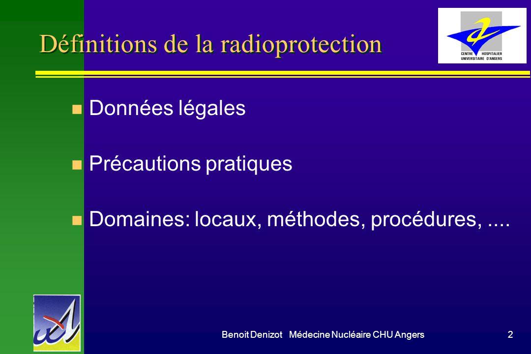 Benoit Denizot Médecine Nucléaire CHU Angers2 Définitions de la radioprotection n Données légales n Précautions pratiques n Domaines: locaux, méthodes, procédures,....