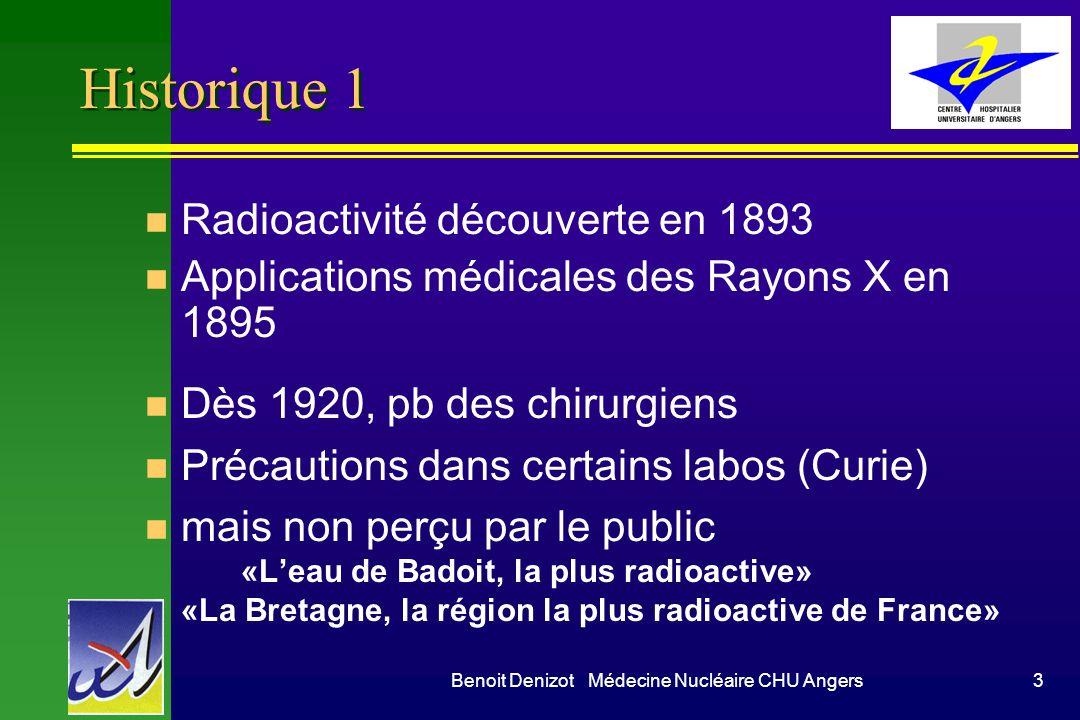 Benoit Denizot Médecine Nucléaire CHU Angers3 Historique 1 n Radioactivité découverte en 1893 n Applications médicales des Rayons X en 1895 n Dès 1920, pb des chirurgiens n Précautions dans certains labos (Curie) n mais non perçu par le public «Leau de Badoit, la plus radioactive» «La Bretagne, la région la plus radioactive de France»