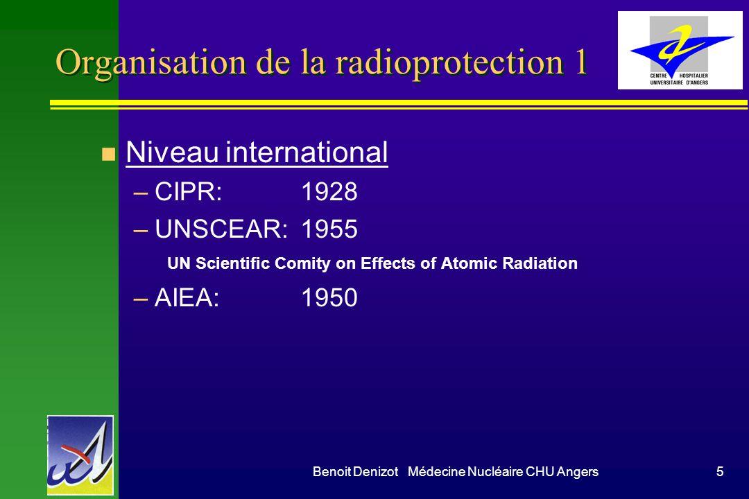Benoit Denizot Médecine Nucléaire CHU Angers5 Organisation de la radioprotection 1 n Niveau international –CIPR:1928 –UNSCEAR: 1955 UN Scientific Comity on Effects of Atomic Radiation –AIEA:1950