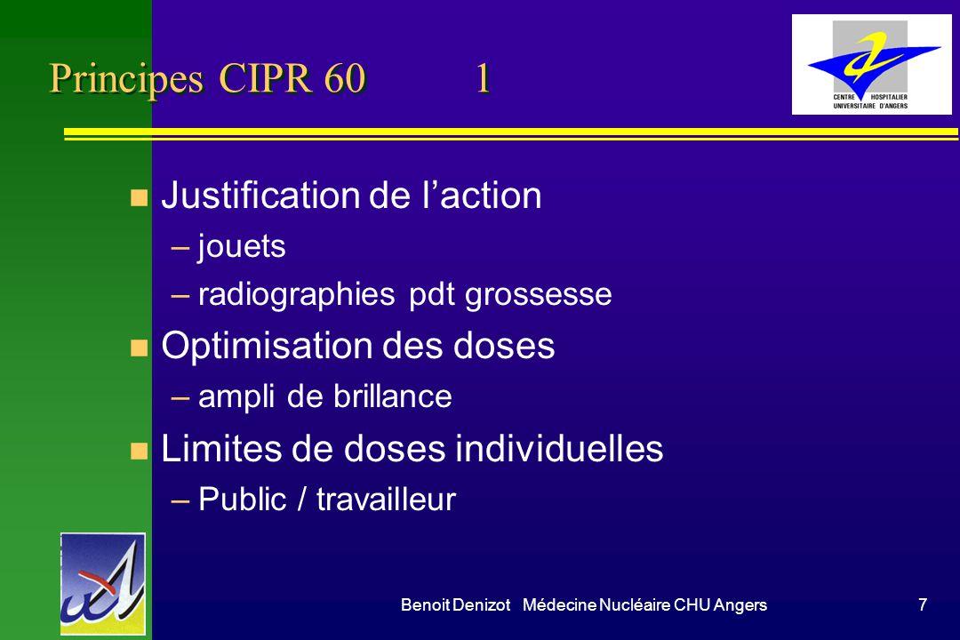 Benoit Denizot Médecine Nucléaire CHU Angers7 Principes CIPR 60 1 n Justification de laction –jouets –radiographies pdt grossesse n Optimisation des doses –ampli de brillance n Limites de doses individuelles –Public / travailleur