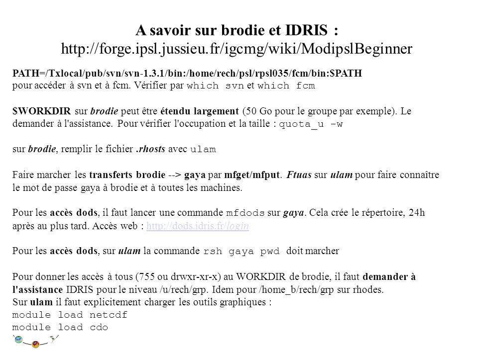 A savoir sur brodie et IDRIS : http://forge.ipsl.jussieu.fr/igcmg/wiki/ModipslBeginner PATH=/Txlocal/pub/svn/svn-1.3.1/bin:/home/rech/psl/rpsl035/fcm/bin:$PATH pour accéder à svn et à fcm.