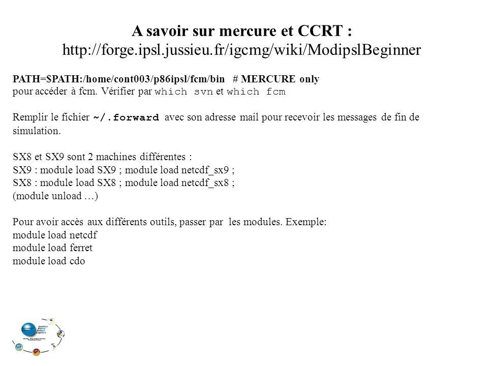 A savoir sur mercure et CCRT : http://forge.ipsl.jussieu.fr/igcmg/wiki/ModipslBeginner PATH=$PATH:/home/cont003/p86ipsl/fcm/bin # MERCURE only pour accéder à fcm.