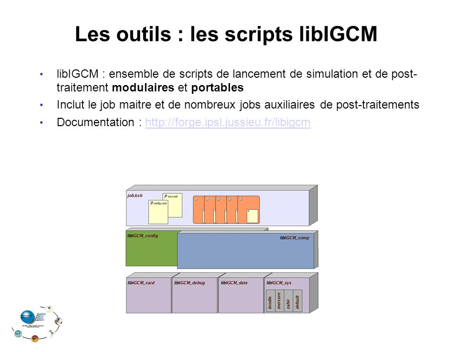 Les outils : les scripts libIGCM libIGCM : ensemble de scripts de lancement de simulation et de post- traitement modulaires et portables Inclut le job maitre et de nombreux jobs auxiliaires de post-traitements Documentation : http://forge.ipsl.jussieu.fr/libigcmhttp://forge.ipsl.jussieu.fr/libigcm