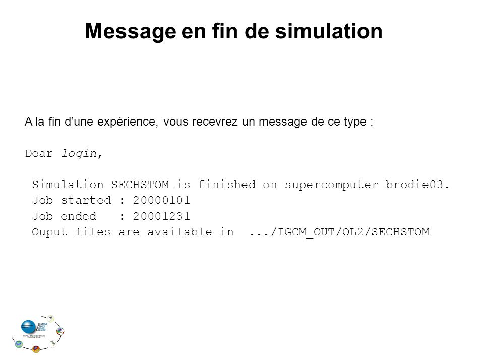 Message en fin de simulation A la fin dune expérience, vous recevrez un message de ce type : Dear login, Simulation SECHSTOM is finished on supercomputer brodie03.