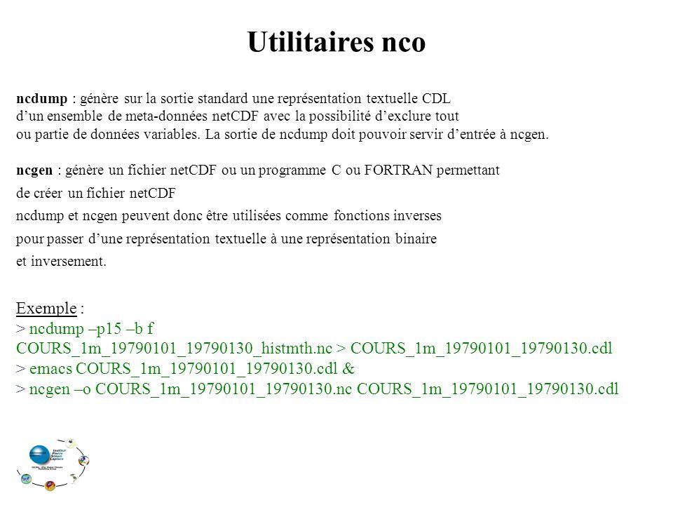 Utilitaires nco ncdump : génère sur la sortie standard une représentation textuelle CDL dun ensemble de meta-données netCDF avec la possibilité dexclure tout ou partie de données variables.