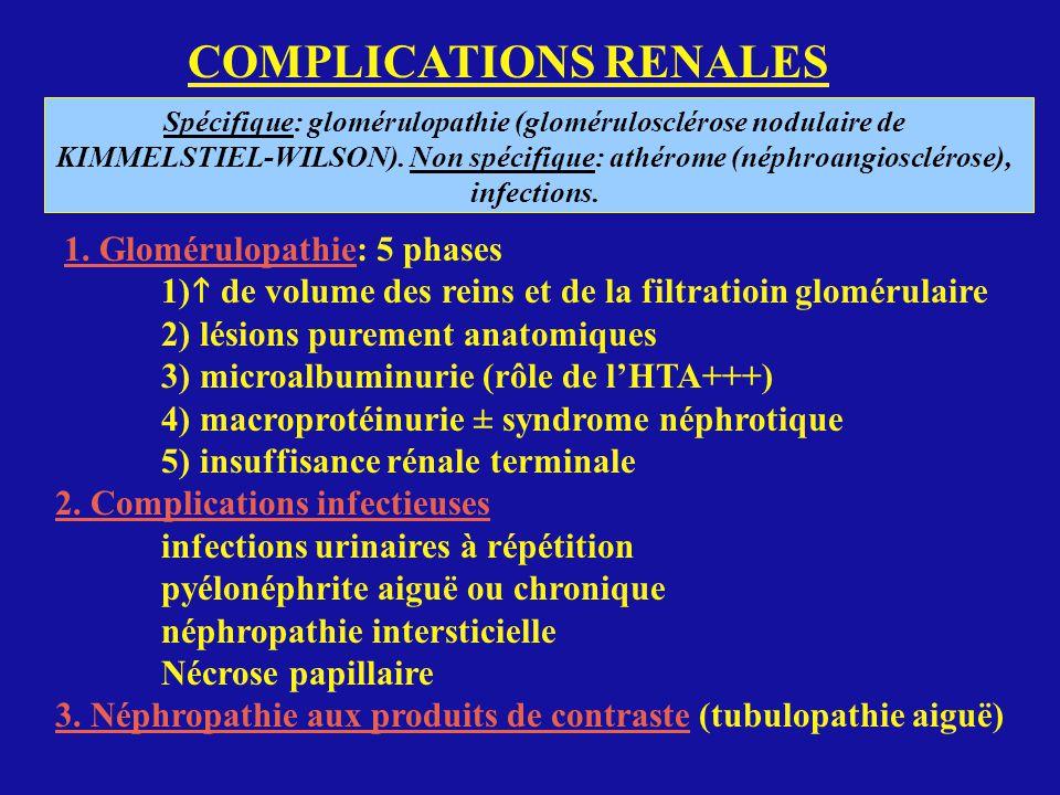 COMPLICATIONS RENALES Spécifique: glomérulopathie (glomérulosclérose nodulaire de KIMMELSTIEL-WILSON). Non spécifique: athérome (néphroangiosclérose),