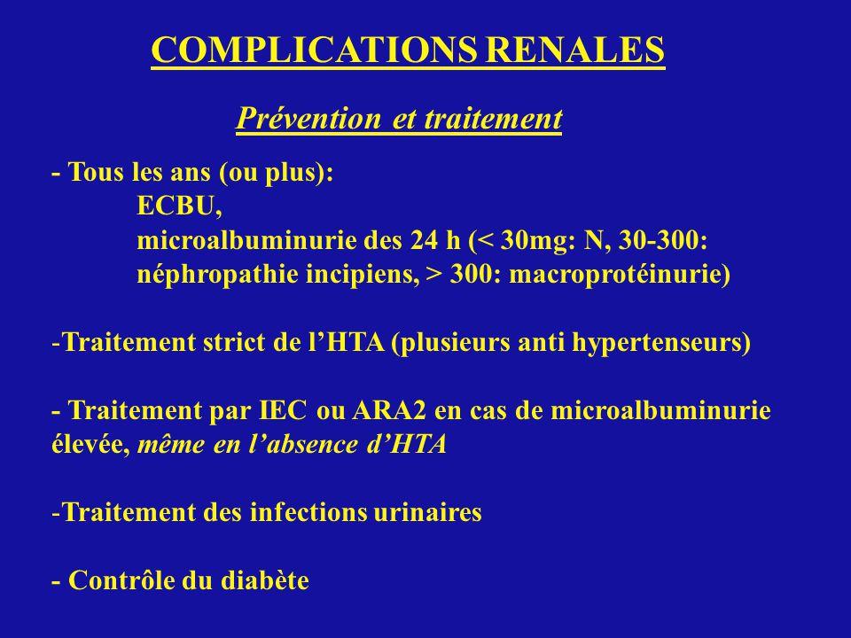 COMPLICATIONS RENALES Prévention et traitement - Tous les ans (ou plus): ECBU, microalbuminurie des 24 h (< 30mg: N, 30-300: néphropathie incipiens, > 300: macroprotéinurie) -Traitement strict de lHTA (plusieurs anti hypertenseurs) - Traitement par IEC ou ARA2 en cas de microalbuminurie élevée, même en labsence dHTA -Traitement des infections urinaires - Contrôle du diabète