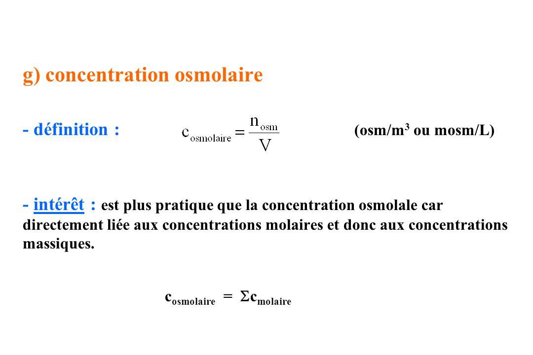 g) concentration osmolaire - définition : (osm/m 3 ou mosm/L) - intérêt : est plus pratique que la concentration osmolale car directement liée aux con