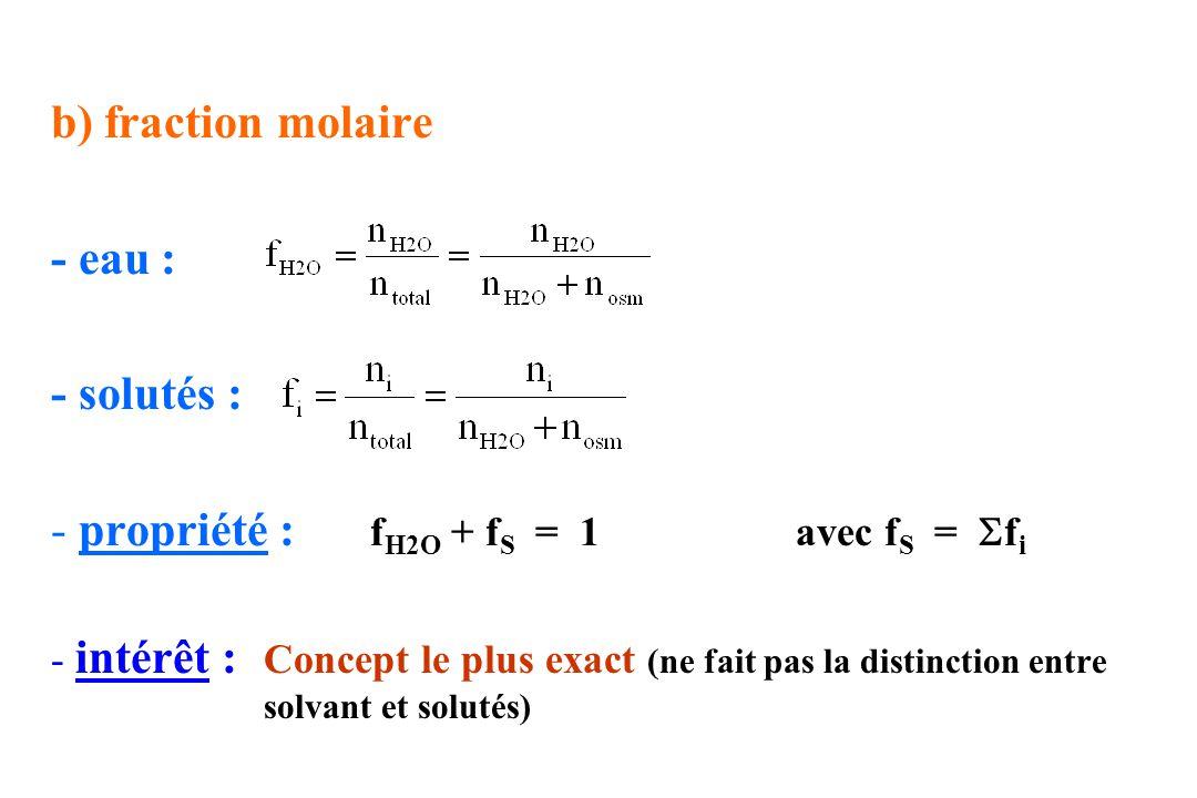 b) fraction molaire - eau : - solutés : - propriété : f H2O + f S = 1avec f S = f i - intérêt : Concept le plus exact (ne fait pas la distinction entr