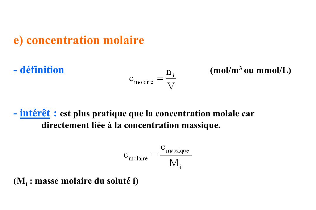 e) concentration molaire - définition (mol/m 3 ou mmol/L) - intérêt : est plus pratique que la concentration molale car directement liée à la concentr