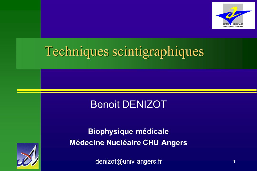 1 Techniques scintigraphiques Benoit DENIZOT Biophysique médicale Médecine Nucléaire CHU Angers denizot@univ-angers.fr