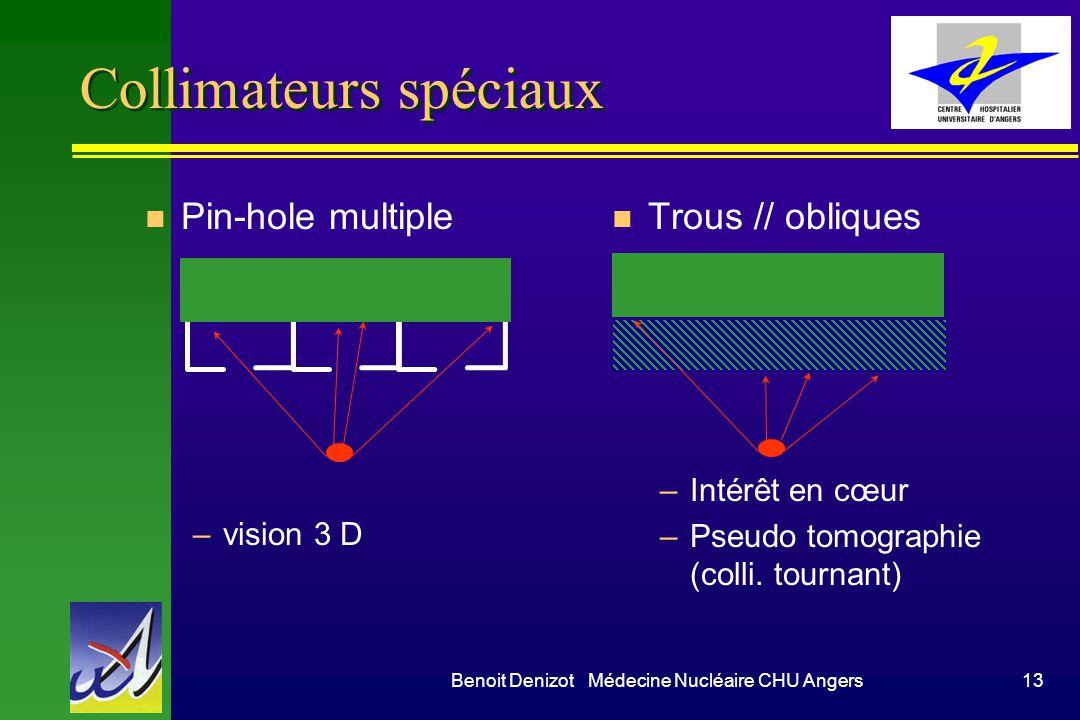 Benoit Denizot Médecine Nucléaire CHU Angers13 Collimateurs spéciaux n Pin-hole multiple –vision 3 D n Trous // obliques –Intérêt en cœur –Pseudo tomo