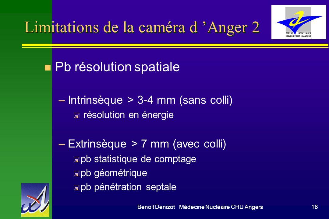Benoit Denizot Médecine Nucléaire CHU Angers16 Limitations de la caméra d Anger 2 n Pb résolution spatiale –Intrinsèque > 3-4 mm (sans colli) < résolu