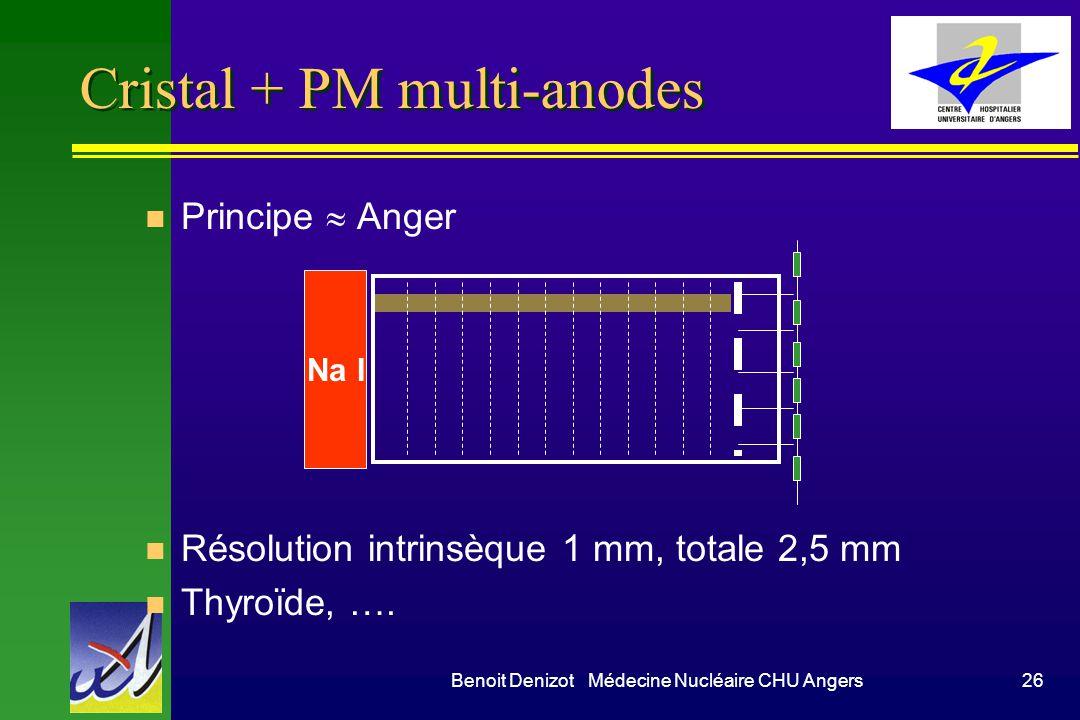 Benoit Denizot Médecine Nucléaire CHU Angers26 n Principe Anger n Résolution intrinsèque 1 mm, totale 2,5 mm n Thyroïde, …. Cristal + PM multi-anodes