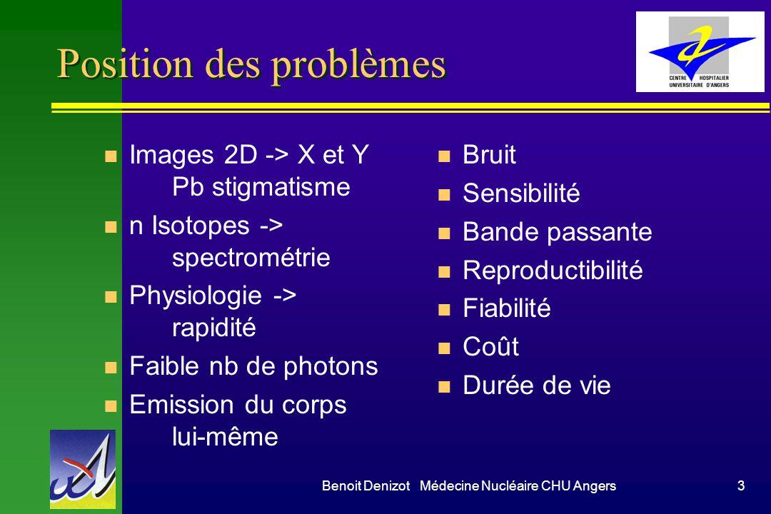 Benoit Denizot Médecine Nucléaire CHU Angers3 Position des problèmes n Images 2D -> X et Y Pb stigmatisme n n Isotopes -> spectrométrie n Physiologie