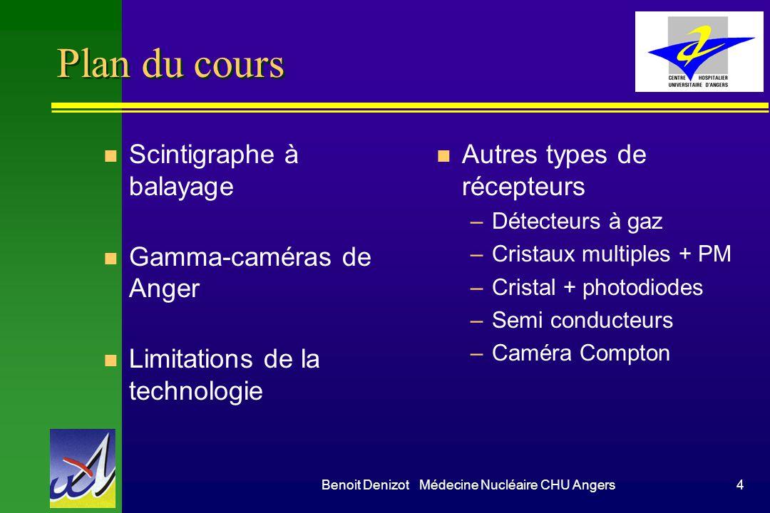 Benoit Denizot Médecine Nucléaire CHU Angers4 Plan du cours n Scintigraphe à balayage n Gamma-caméras de Anger n Limitations de la technologie n Autre