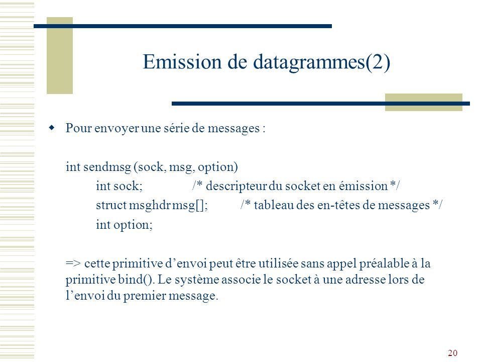20 Emission de datagrammes(2) Pour envoyer une série de messages : int sendmsg (sock, msg, option) int sock;/* descripteur du socket en émission */ st