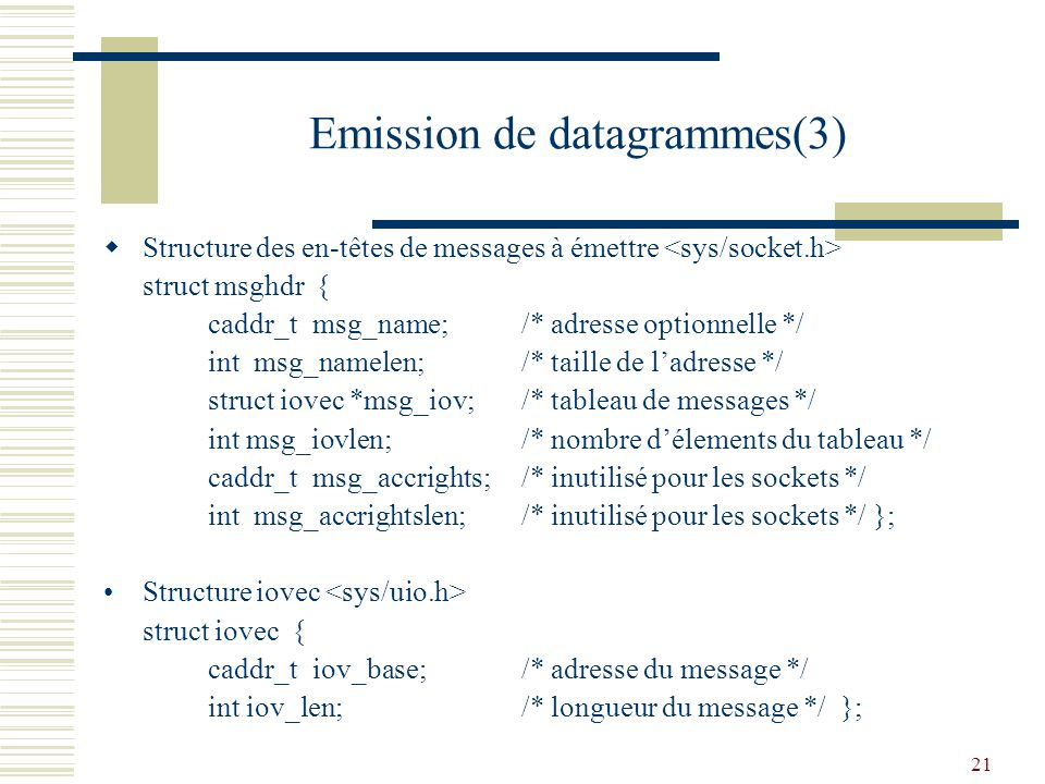 21 Emission de datagrammes(3) Structure des en-têtes de messages à émettre struct msghdr { caddr_tmsg_name;/* adresse optionnelle */ int msg_namelen;/