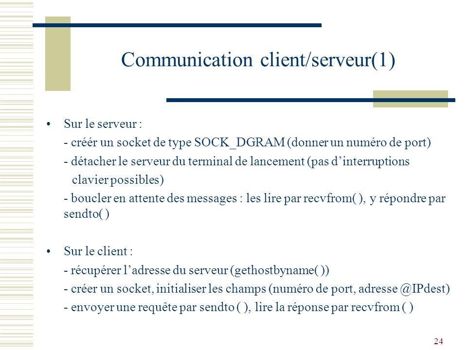 25 Communication client/serveur(2) Les fonctions suivantes sont utilisées pour la programmation des sockets : - bzero : initialiser à zéro les champs dune structure sockaddr - bcopy : initialiser le champ adresse (sin_addr) dune structure sockaddr - htons : initialiser le champ port de la structure (little != big endian) Pour éviter lattente active du serveur (while(1)), le service associé au numéro de port choisi pour le serveur peut être enregistré dans le fichier /etc/services.