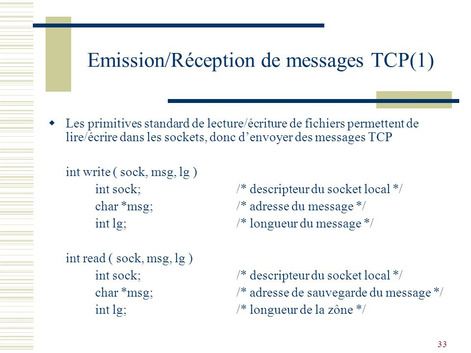 33 Emission/Réception de messages TCP(1) Les primitives standard de lecture/écriture de fichiers permettent de lire/écrire dans les sockets, donc denvoyer des messages TCP int write ( sock, msg, lg ) int sock;/* descripteur du socket local */ char *msg;/* adresse du message */ int lg;/* longueur du message */ int read ( sock, msg, lg ) int sock;/* descripteur du socket local */ char *msg;/* adresse de sauvegarde du message */ int lg;/* longueur de la zône */