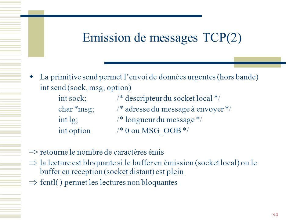 34 Emission de messages TCP(2) La primitive send permet lenvoi de données urgentes (hors bande) int send (sock, msg, option) int sock;/* descripteur du socket local */ char *msg;/* adresse du message à envoyer */ int lg;/* longueur du message */ int option/* 0 ou MSG_OOB */ => retourne le nombre de caractères émis la lecture est bloquante si le buffer en émission (socket local) ou le buffer en réception (socket distant) est plein fcntl( ) permet les lectures non bloquantes