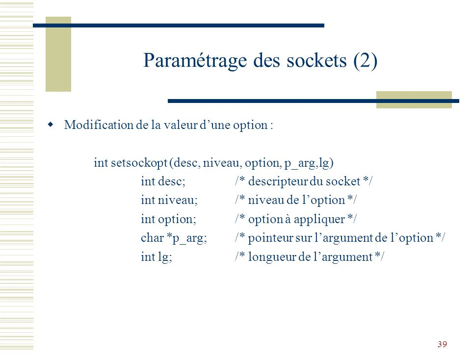 39 Paramétrage des sockets (2) Modification de la valeur dune option : int setsockopt (desc, niveau, option, p_arg,lg) int desc;/* descripteur du sock