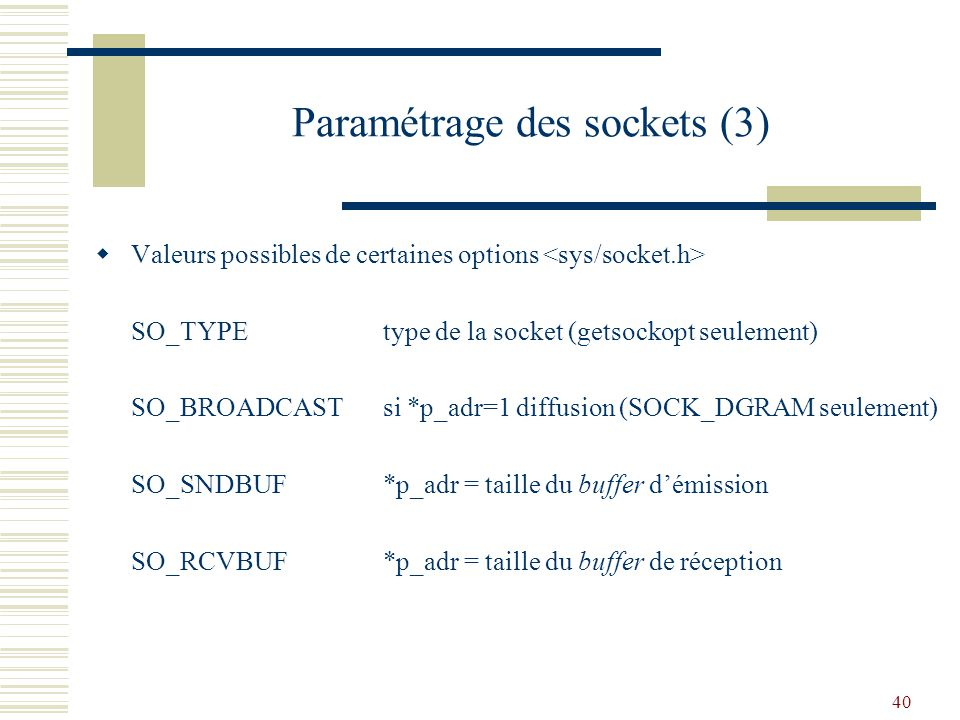 40 Paramétrage des sockets (3) Valeurs possibles de certaines options SO_TYPEtype de la socket (getsockopt seulement) SO_BROADCASTsi *p_adr=1 diffusion (SOCK_DGRAM seulement) SO_SNDBUF*p_adr = taille du buffer démission SO_RCVBUF*p_adr = taille du buffer de réception