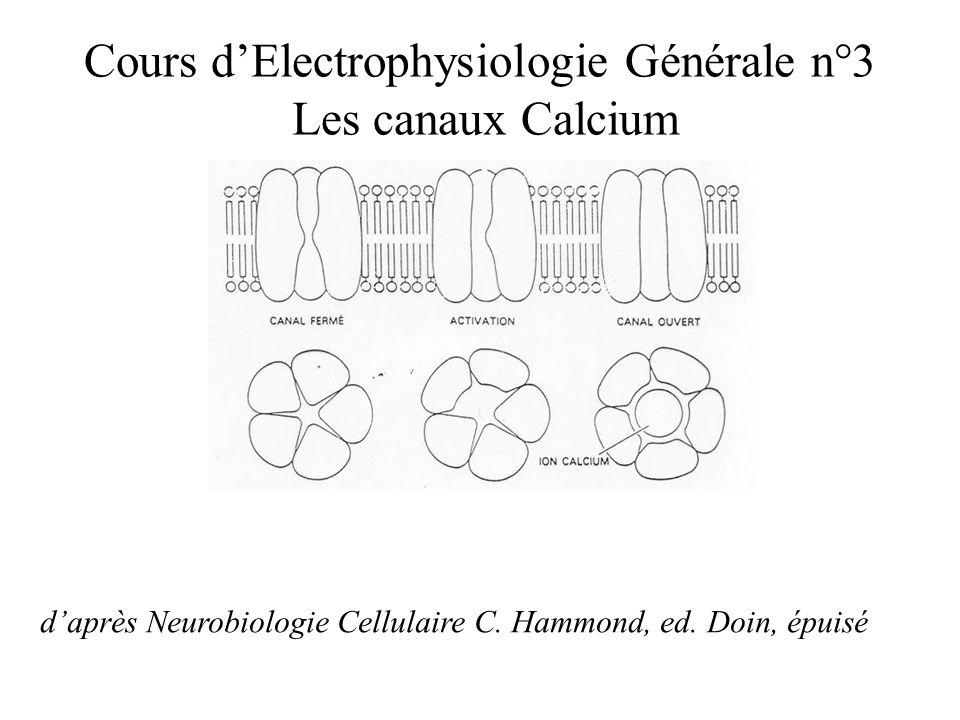 Cours dElectrophysiologie Générale n°3 Les canaux Calcium daprès Neurobiologie Cellulaire C. Hammond, ed. Doin, épuisé