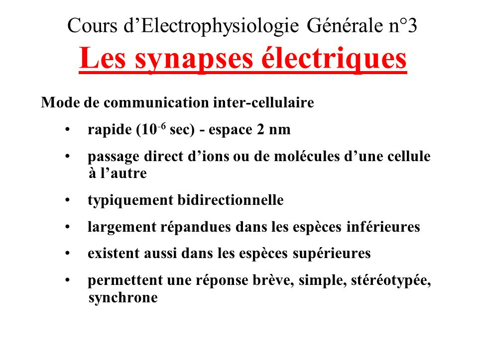 Cours dElectrophysiologie Générale n°3 Les synapses chimiques Mode de communication inter-cellulaire moins rapide (0,3 à 5 msec) - espace 30 à 50 nm pas de passage direct dions ou de molécules dunecellule à lautre unidirectionnelle intervention dun neurotransmetteur plus fréquentes chez lHomme plus complexes responsables des processus de mémoire, dapprentissage, de plasticité